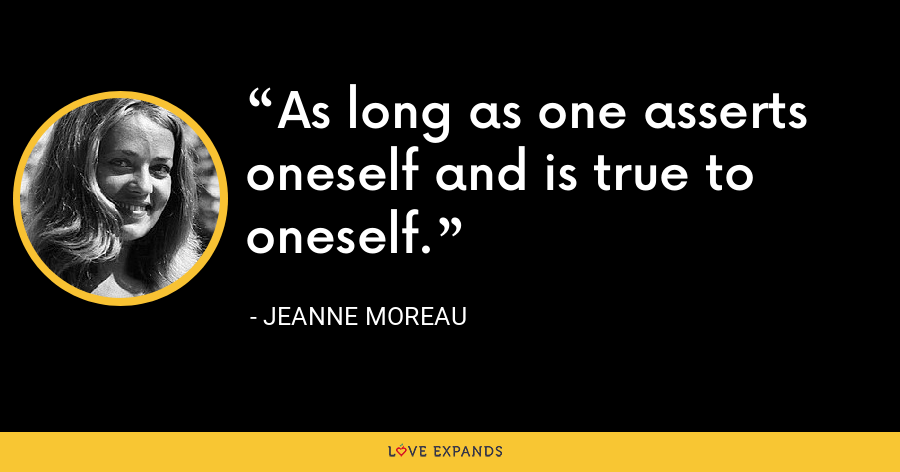 As long as one asserts oneself and is true to oneself. - Jeanne Moreau