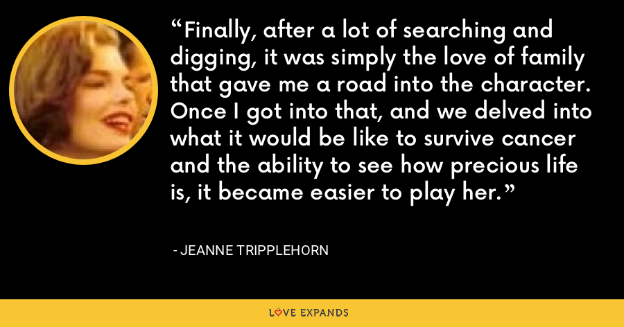 Finally, after a lot of searching and digging, it was simply the love of family that gave me a road into the character. Once I got into that, and we delved into what it would be like to survive cancer and the ability to see how precious life is, it became easier to play her. - Jeanne Tripplehorn