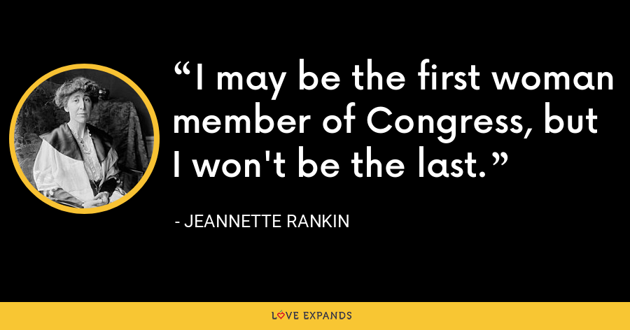 I may be the first woman member of Congress, but I won't be the last. - Jeannette Rankin