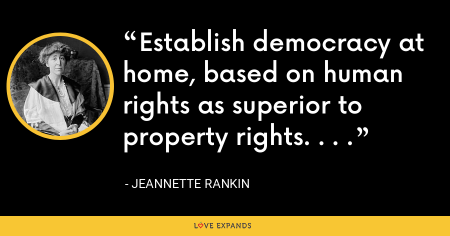 Establish democracy at home, based on human rights as superior to property rights. . . . - Jeannette Rankin