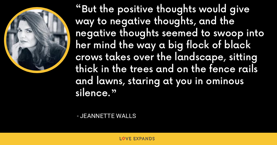 But the positive thoughts would give way to negative thoughts, and the negative thoughts seemed to swoop into her mind the way a big flock of black crows takes over the landscape, sitting thick in the trees and on the fence rails and lawns, staring at you in ominous silence. - Jeannette Walls