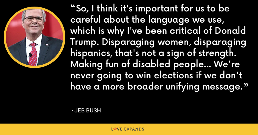 So, I think it's important for us to be careful about the language we use, which is why I've been critical of Donald Trump. Disparaging women, disparaging hispanics, that's not a sign of strength. Making fun of disabled people... We're never going to win elections if we don't have a more broader unifying message. - Jeb Bush