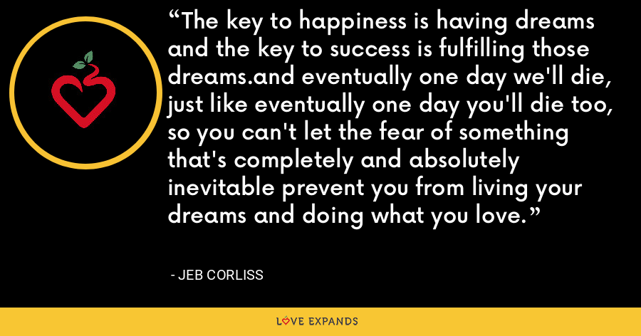 The key to happiness is having dreams and the key to success is fulfilling those dreams.and eventually one day we'll die, just like eventually one day you'll die too, so you can't let the fear of something that's completely and absolutely inevitable prevent you from living your dreams and doing what you love. - Jeb Corliss