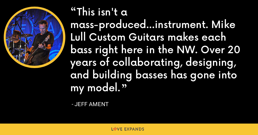 This isn't a mass-produced...instrument. Mike Lull Custom Guitars makes each bass right here in the NW. Over 20 years of collaborating, designing, and building basses has gone into my model. - Jeff Ament