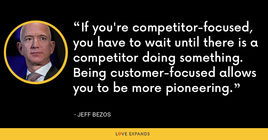 If you're competitor-focused, you have to wait until there is a competitor doing something. Being customer-focused allows you to be more pioneering. - Jeff Bezos