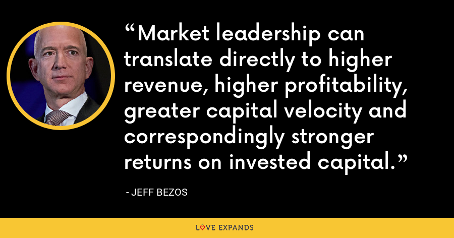 Market leadership can translate directly to higher revenue, higher profitability, greater capital velocity and correspondingly stronger returns on invested capital. - Jeff Bezos