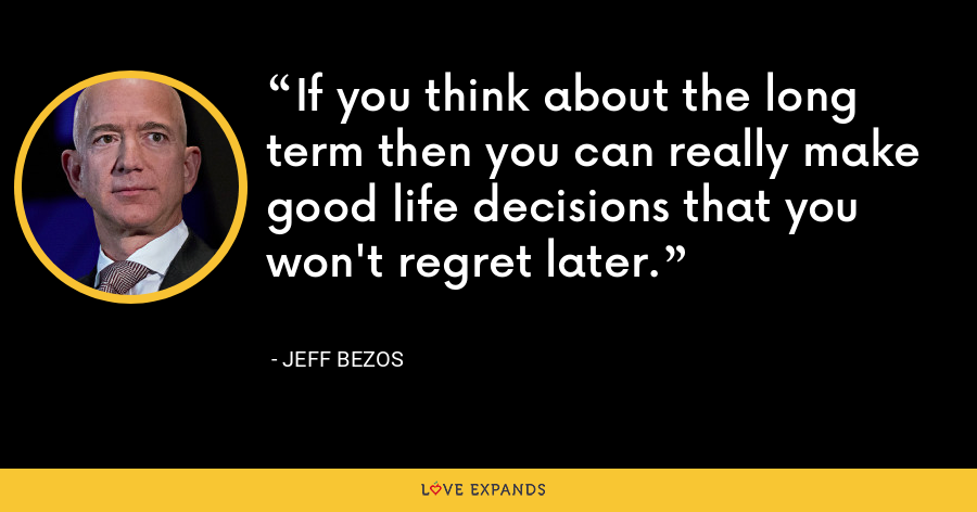 If you think about the long term then you can really make good life decisions that you won't regret later. - Jeff Bezos