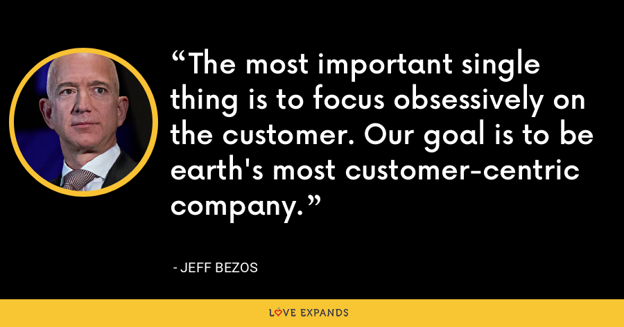 The most important single thing is to focus obsessively on the customer. Our goal is to be earth's most customer-centric company. - Jeff Bezos