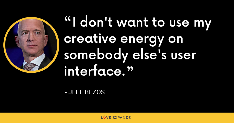 I don't want to use my creative energy on somebody else's user interface. - Jeff Bezos