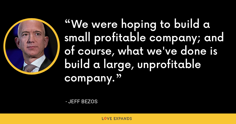 We were hoping to build a small profitable company; and of course, what we've done is build a large, unprofitable company. - Jeff Bezos