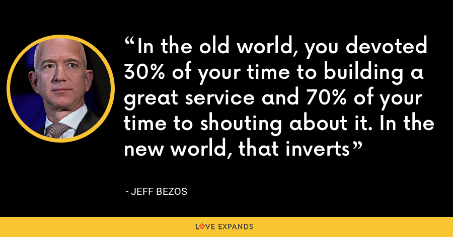 In the old world, you devoted 30% of your time to building a great service and 70% of your time to shouting about it. In the new world, that inverts - Jeff Bezos
