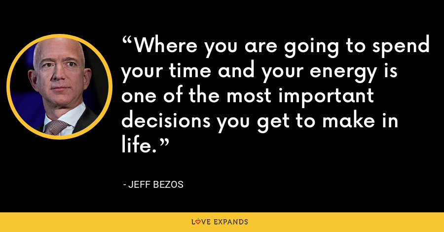 Where you are going to spend your time and your energy is one of the most important decisions you get to make in life. - Jeff Bezos