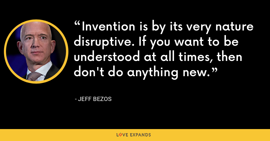 Invention is by its very nature disruptive. If you want to be understood at all times, then don't do anything new. - Jeff Bezos
