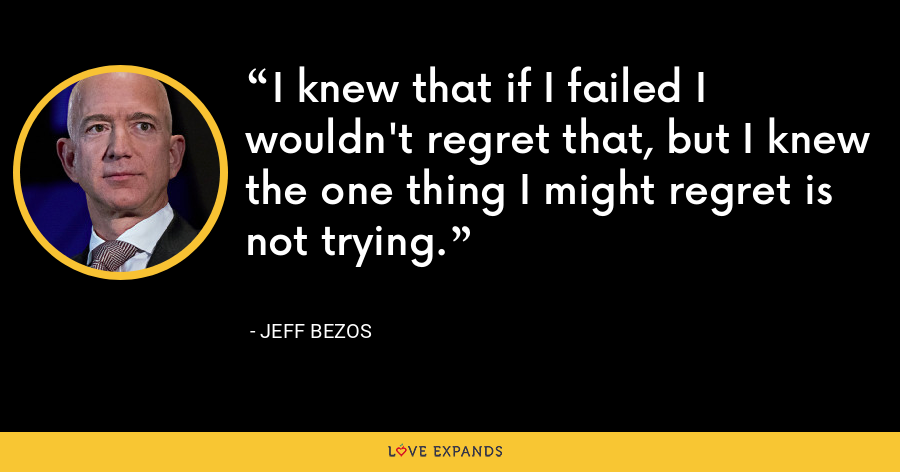 I knew that if I failed I wouldn't regret that, but I knew the one thing I might regret is not trying. - Jeff Bezos