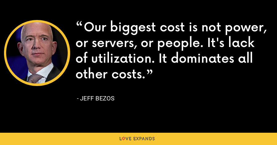 Our biggest cost is not power, or servers, or people. It's lack of utilization. It dominates all other costs. - Jeff Bezos