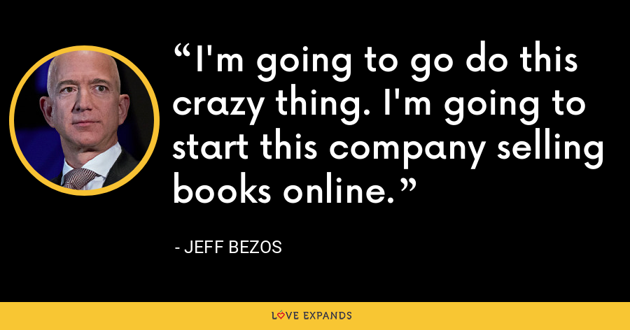 I'm going to go do this crazy thing. I'm going to start this company selling books online. - Jeff Bezos
