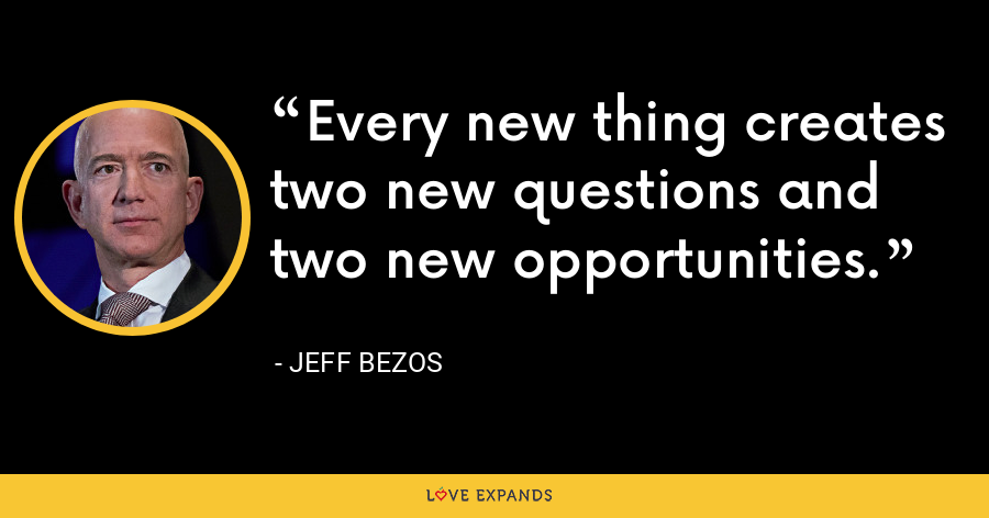 Every new thing creates two new questions and two new opportunities. - Jeff Bezos