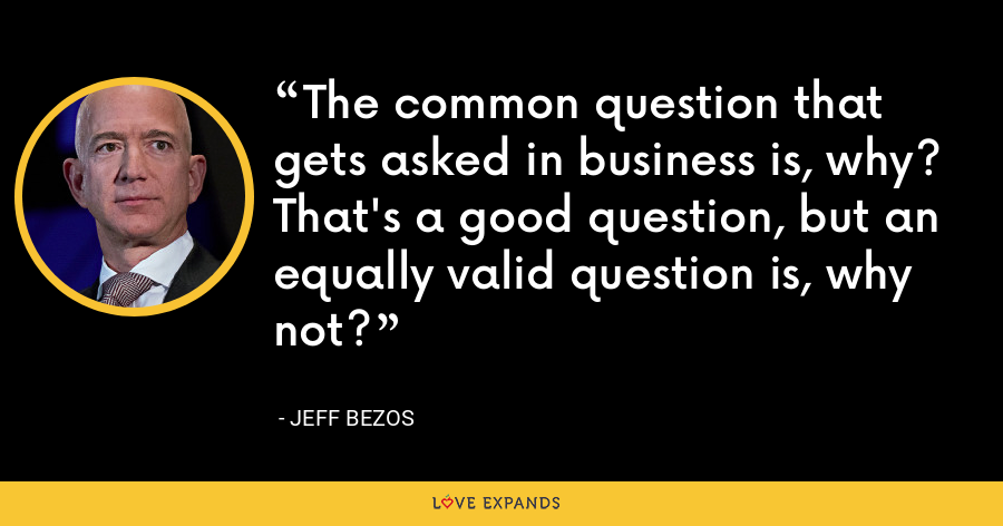 The common question that gets asked in business is, why? That's a good question, but an equally valid question is, why not? - Jeff Bezos