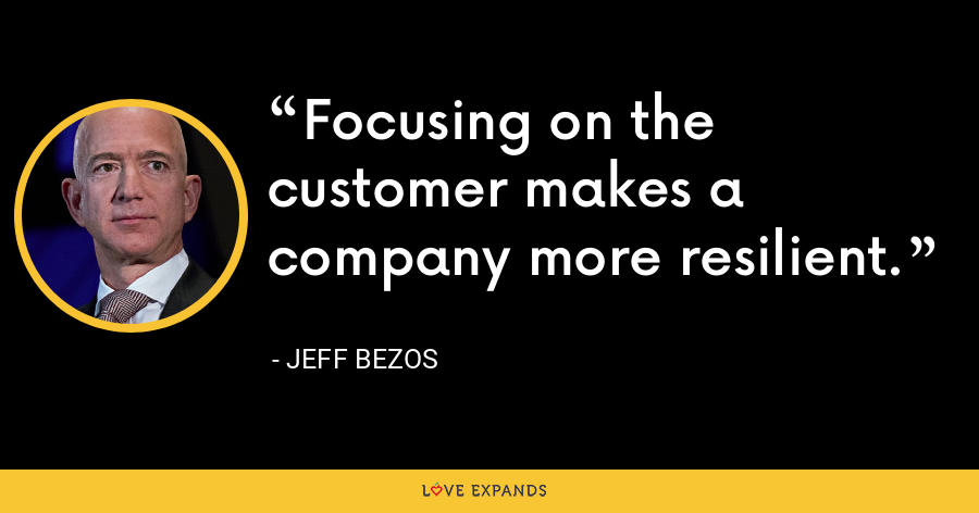 Focusing on the customer makes a company more resilient. - Jeff Bezos