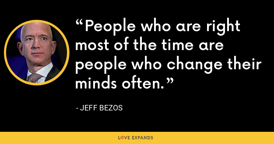 People who are right most of the time are people who change their minds often. - Jeff Bezos