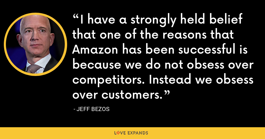 I have a strongly held belief that one of the reasons that Amazon has been successful is because we do not obsess over competitors. Instead we obsess over customers. - Jeff Bezos
