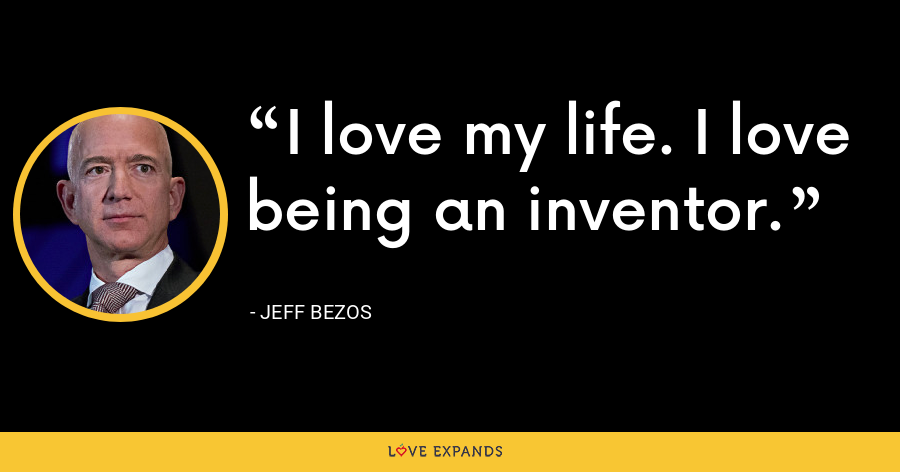 I love my life. I love being an inventor. - Jeff Bezos