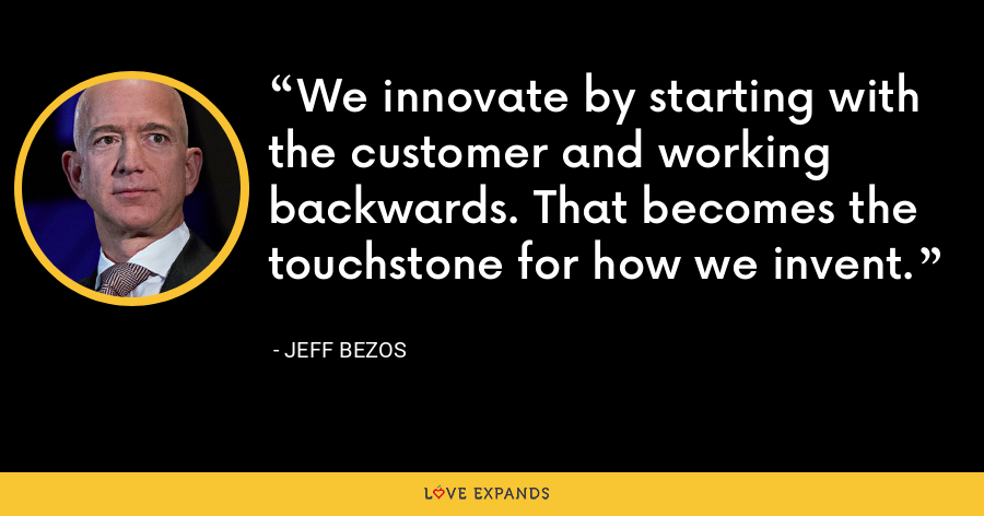 We innovate by starting with the customer and working backwards. That becomes the touchstone for how we invent. - Jeff Bezos