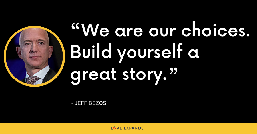 We are our choices. Build yourself a great story. - Jeff Bezos
