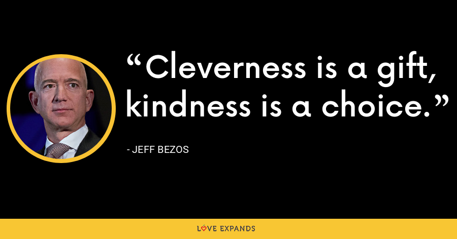 Cleverness is a gift, kindness is a choice. - Jeff Bezos