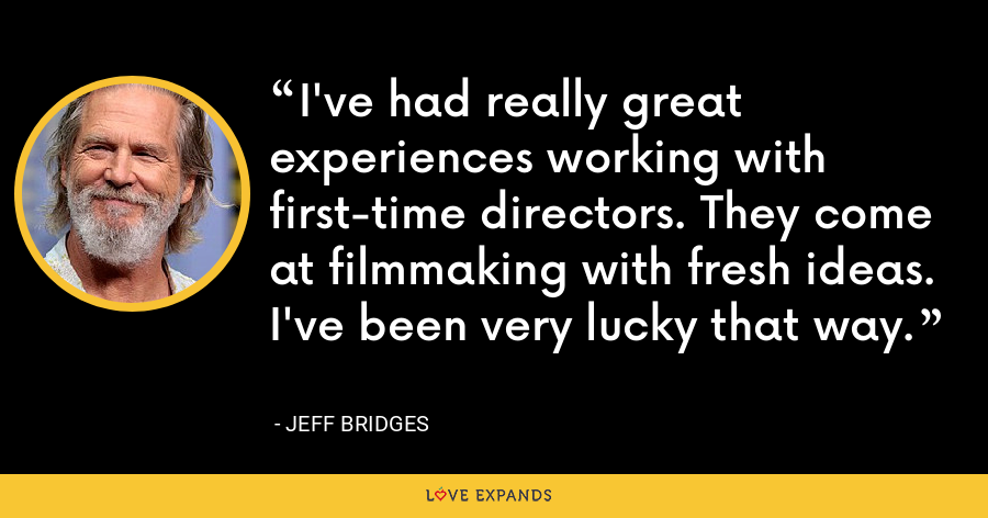 I've had really great experiences working with first-time directors. They come at filmmaking with fresh ideas. I've been very lucky that way. - Jeff Bridges