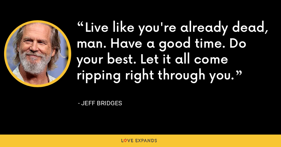 Live like you're already dead, man. Have a good time. Do your best. Let it all come ripping right through you. - Jeff Bridges