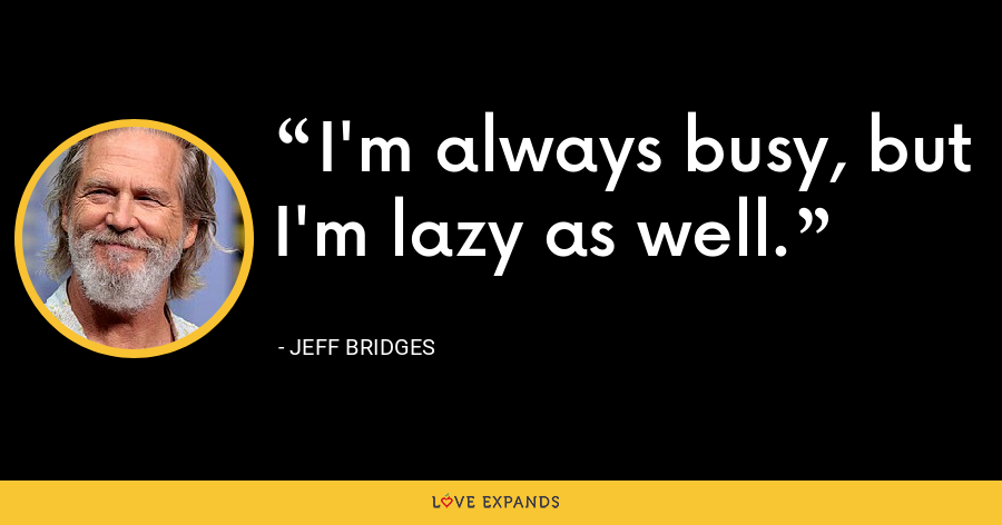 I'm always busy, but I'm lazy as well. - Jeff Bridges