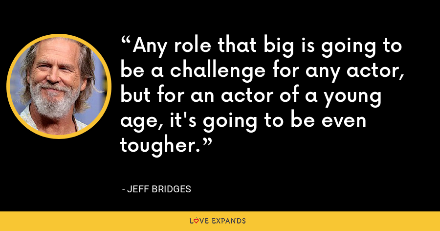 Any role that big is going to be a challenge for any actor, but for an actor of a young age, it's going to be even tougher. - Jeff Bridges