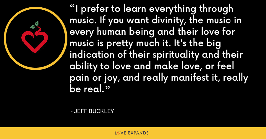 I prefer to learn everything through music. If you want divinity, the music in every human being and their love for music is pretty much it. It's the big indication of their spirituality and their ability to love and make love, or feel pain or joy, and really manifest it, really be real. - Jeff Buckley