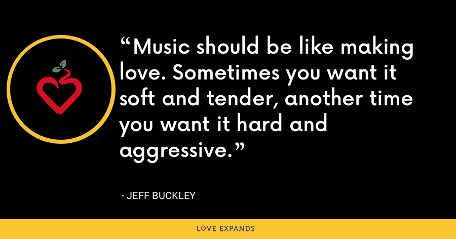 Music should be like making love. Sometimes you want it soft and tender, another time you want it hard and aggressive. - Jeff Buckley