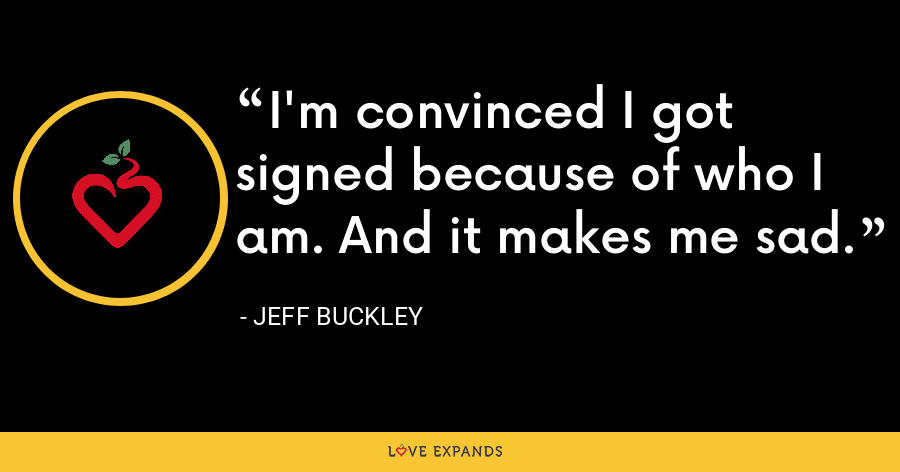 I'm convinced I got signed because of who I am. And it makes me sad. - Jeff Buckley