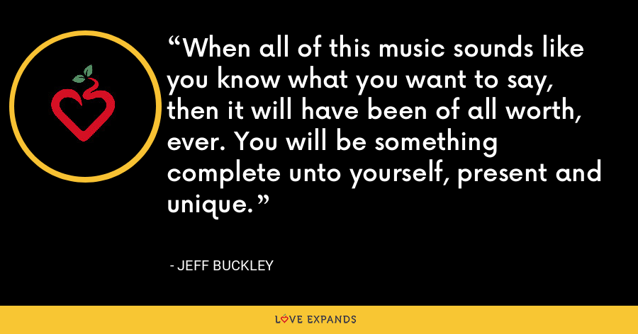 When all of this music sounds like you know what you want to say, then it will have been of all worth, ever. You will be something complete unto yourself, present and unique. - Jeff Buckley
