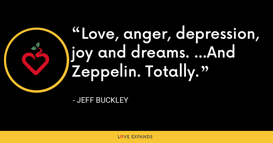 Love, anger, depression, joy and dreams. ...And Zeppelin. Totally. - Jeff Buckley