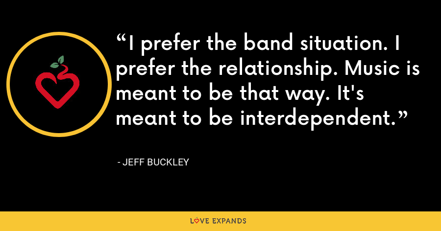I prefer the band situation. I prefer the relationship. Music is meant to be that way. It's meant to be interdependent. - Jeff Buckley