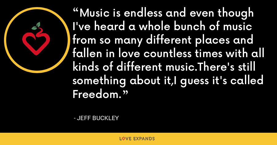 Music is endless and even though I've heard a whole bunch of music from so many different places and fallen in love countless times with all kinds of different music.There's still something about it,I guess it's called Freedom. - Jeff Buckley