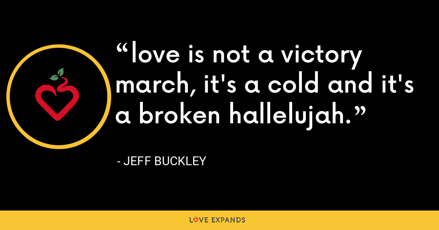 love is not a victory march, it's a cold and it's a broken hallelujah. - Jeff Buckley