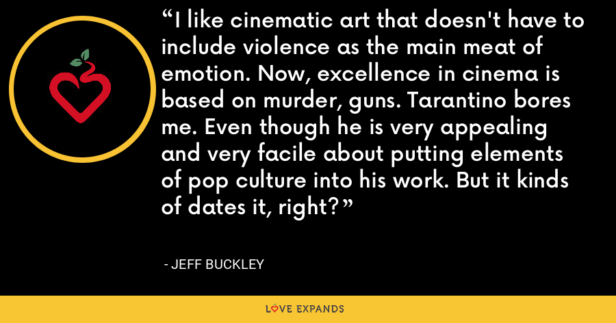 I like cinematic art that doesn't have to include violence as the main meat of emotion. Now, excellence in cinema is based on murder, guns. Tarantino bores me. Even though he is very appealing and very facile about putting elements of pop culture into his work. But it kinds of dates it, right? - Jeff Buckley