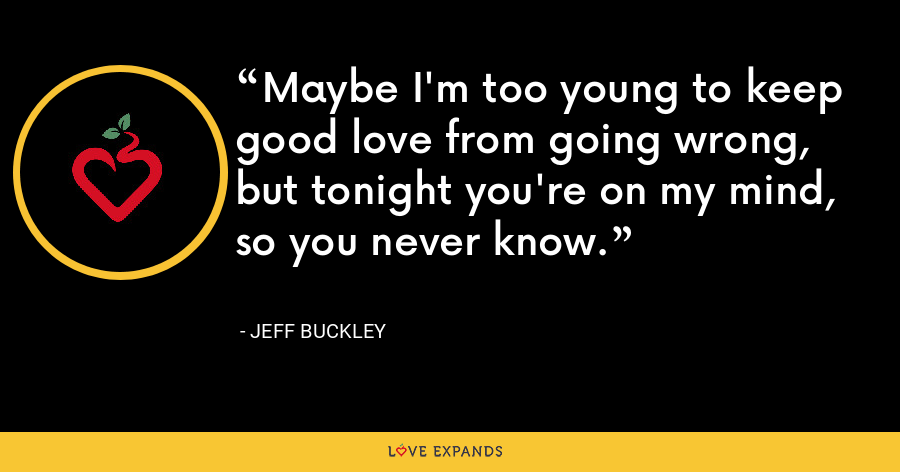 Maybe I'm too young to keep good love from going wrong, but tonight you're on my mind, so you never know. - Jeff Buckley