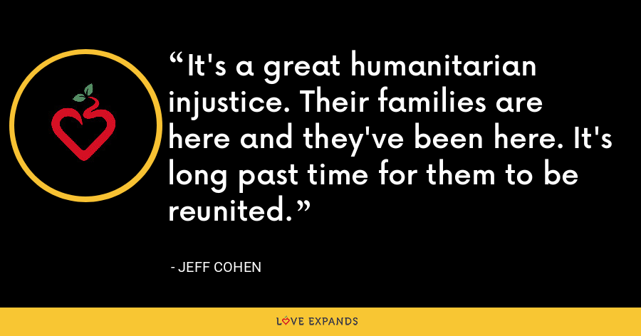 It's a great humanitarian injustice. Their families are here and they've been here. It's long past time for them to be reunited. - Jeff Cohen
