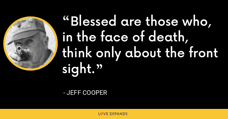 Blessed are those who, in the face of death, think only about the front sight. - Jeff Cooper
