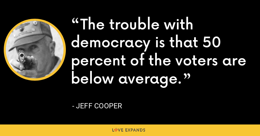 The trouble with democracy is that 50 percent of the voters are below average. - Jeff Cooper