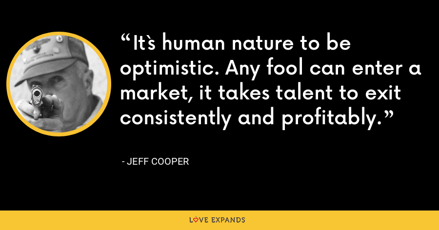 It`s human nature to be optimistic. Any fool can enter a market, it takes talent to exit consistently and profitably. - Jeff Cooper