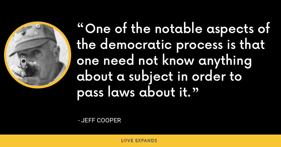 One of the notable aspects of the democratic process is that one need not know anything about a subject in order to pass laws about it. - Jeff Cooper