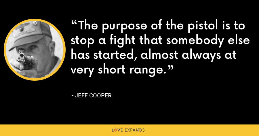 The purpose of the pistol is to stop a fight that somebody else has started, almost always at very short range. - Jeff Cooper