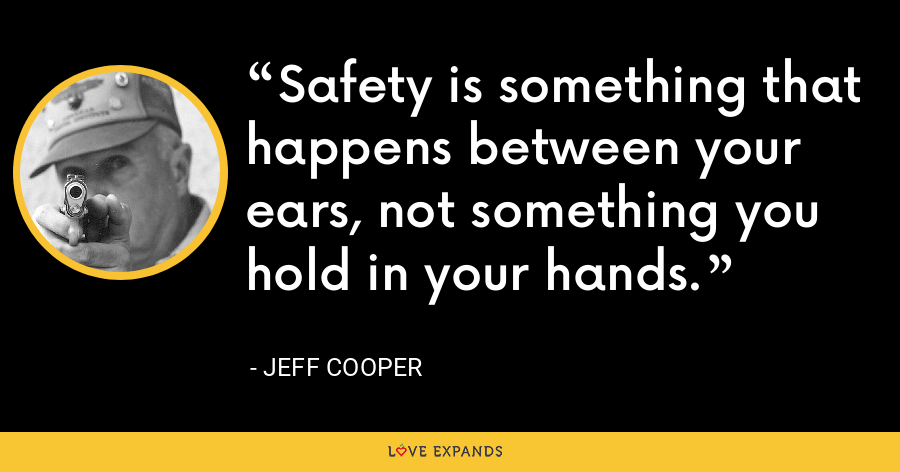 Safety is something that happens between your ears, not something you hold in your hands. - Jeff Cooper